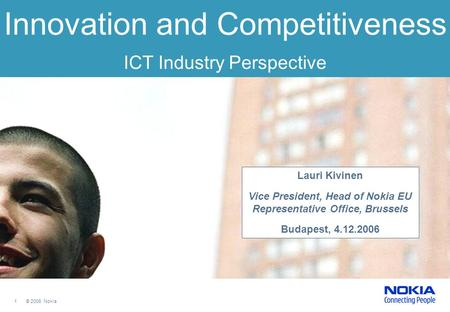 1 © 2006 Nokia Innovation and Competitiveness ICT Industry Perspective Lauri Kivinen Vice President, Head of Nokia EU Representative Office, Brussels Budapest,