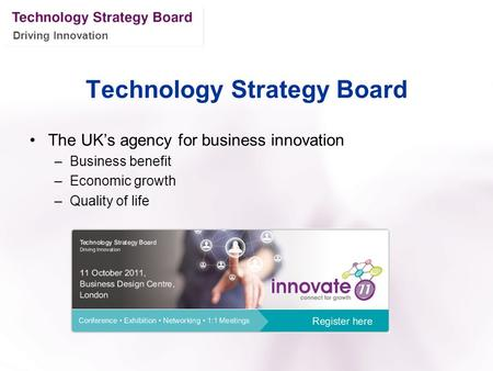 Driving Innovation Technology Strategy Board The UK's agency for business innovation –Business benefit –Economic growth –Quality of life.