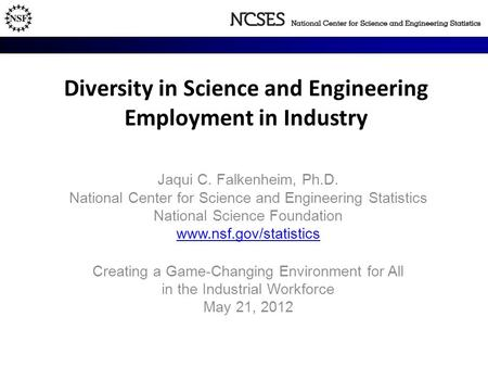 Diversity in Science and Engineering Employment in Industry Jaqui C. Falkenheim, Ph.D. National Center for Science and Engineering Statistics National.