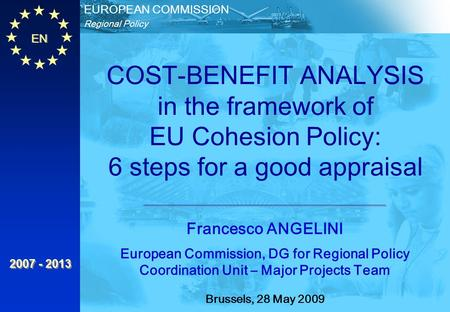 EN Regional Policy EUROPEAN COMMISSION 2007 - 2013 Francesco ANGELINI European Commission, DG for Regional Policy Coordination Unit – Major Projects Team.