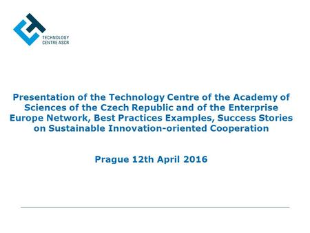 Presentation of the Technology Centre of the Academy of Sciences of the Czech Republic and of the Enterprise Europe Network, Best Practices Examples, Success.