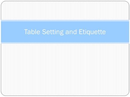 Table Setting and Etiquette. Table Setting The way you set your table is important because it influences: The appearance of the food Atmosphere: tone.
