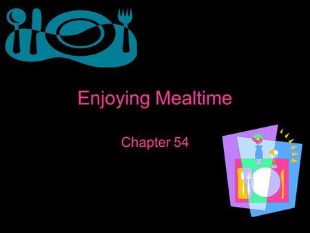 Enjoying Mealtime Chapter 54. Setting the Table Place setting- the arrangement of tableware that each person needs for a meal Flatware- knife, fork, and.