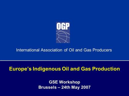 International Association of Oil and Gas Producers Europe's Indigenous Oil and Gas Production GSE Workshop Brussels – 24th May 2007.