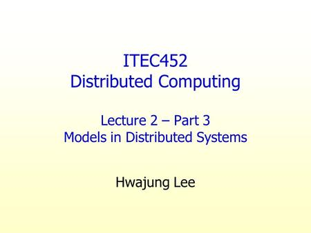 ITEC452 Distributed Computing Lecture 2 – Part 3 Models in Distributed Systems Hwajung Lee.