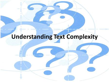 Understanding Text Complexity. Session Goals Understand Emphasis on Text Complexity in the CCSS Define Text Complexity Look at the Implications of Text.