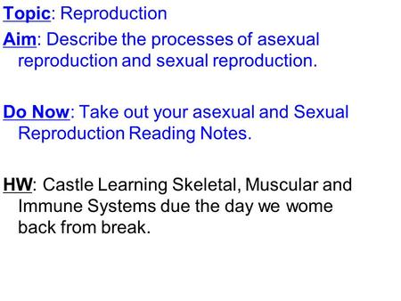 Topic: Reproduction Aim: Describe the processes of asexual reproduction and sexual reproduction. Do Now: Take out your asexual and Sexual Reproduction.
