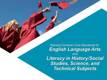 Kansas Common Core Standards for English Language Arts and Literacy in History/Social Studies, Science, and Technical Subjects.