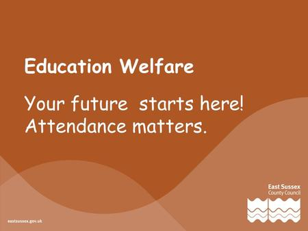 Education Welfare Your future starts here! Attendance matters.