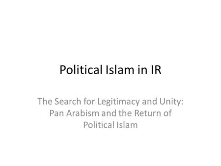 Political Islam in IR The Search for Legitimacy and Unity: Pan Arabism and the Return of Political Islam.