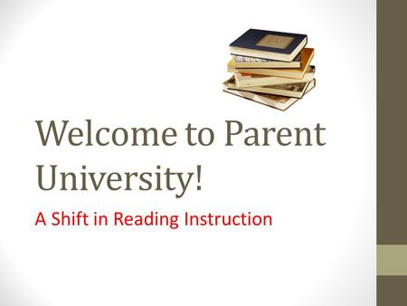 Welcome to Parent University! A Shift in Reading Instruction.