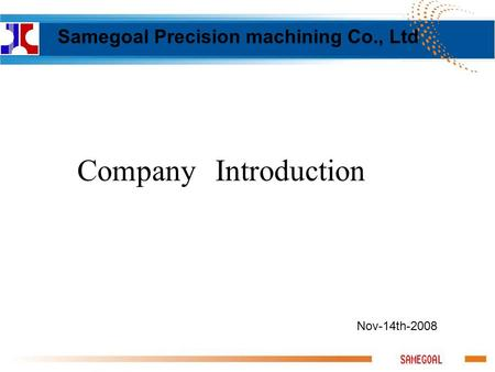 Nov-14th-2008 Company Introduction Samegoal Precision machining Co., Ltd.
