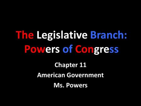 The Legislative Branch: Powers of Congress Chapter 11 American Government Ms. Powers.