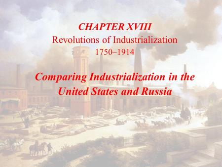 CHAPTER XVIII Revolutions of Industrialization 1750–1914 Comparing Industrialization in the United States and Russia.