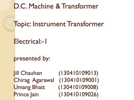 D.C. Machine & Transformer Topic: Instrument Transformer Electrical:-1 presented by: Jill Chauhan (130410109013) Chirag Agarawal (130410109001)