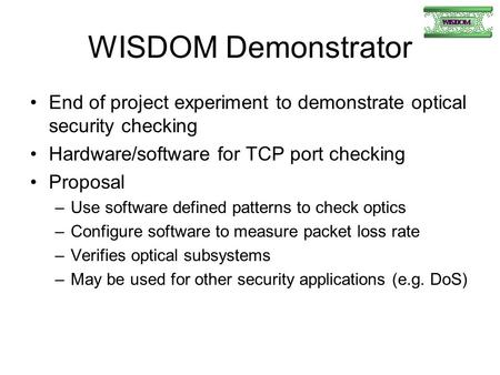 WISDOM Demonstrator End of project experiment to demonstrate optical security checking Hardware/software for TCP port checking Proposal –Use software defined.