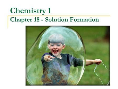 Chemistry 1 Chapter 18 - Solution Formation