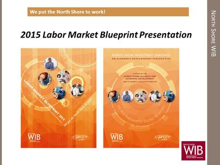 N ORTH S HORE WIB 2015 Labor Market Blueprint Presentation We put the North Shore to work!