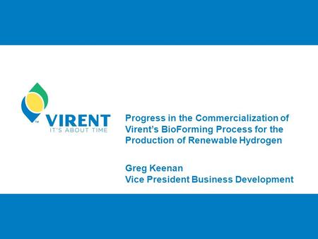 Progress in the Commercialization of Virent's BioForming Process for the Production of Renewable Hydrogen Greg Keenan Vice President Business Development.