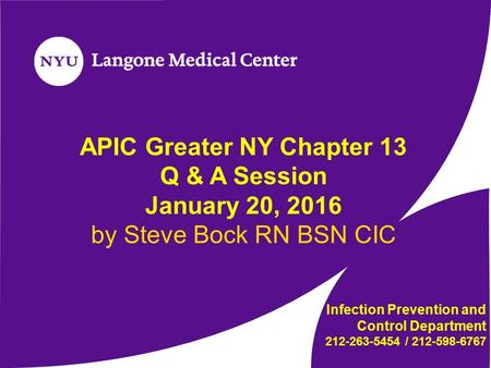 APIC Greater NY Chapter 13 Q & A Session January 20, 2016 by Steve Bock RN BSN CIC Infection Prevention and Control Department 212-263-5454 / 212-598-6767.