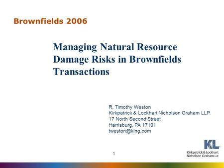 1 Brownfields 2006 Managing Natural Resource Damage Risks in Brownfields Transactions R. Timothy Weston Kirkpatrick & Lockhart Nicholson Graham LLP 17.