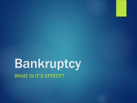 Bankruptcy WHAT IS IT'S EFFECT?. Bankruptcy  A legal process that relieves debtors of the responsibility of paying their debts or protects them while.