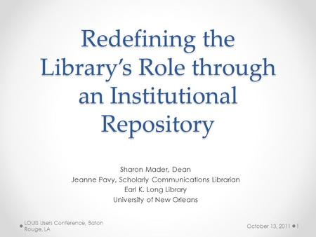 Redefining the Library's Role through an Institutional Repository Sharon Mader, Dean Jeanne Pavy, Scholarly Communications Librarian Earl K. Long Library.