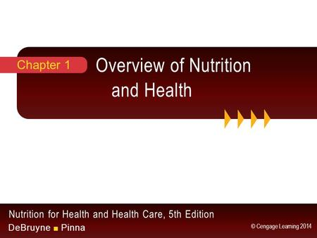 Nutrition for Health and Health Care, 5th Edition DeBruyne ■ Pinna © Cengage Learning 2014 Overview of Nutrition and Health Chapter 1.