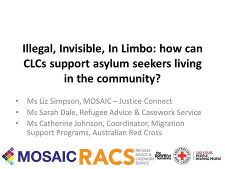 Illegal, Invisible, In Limbo: how can CLCs support asylum seekers living in the community? Ms Liz Simpson, MOSAIC – Justice Connect Ms Sarah Dale, Refugee.