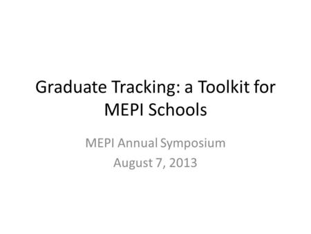 Graduate Tracking: a Toolkit for MEPI Schools MEPI Annual Symposium August 7, 2013.