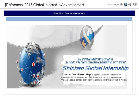 "0 [Reference] 2015 Global Internship Advertisement Specifics of the Advertisement ""Shinhan Global Internship"" is a great chance to experience Korean financial."