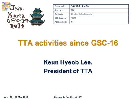 Jeju, 13 – 16 May 2013Standards for Shared ICT TTA activities since GSC-16 Keun Hyeob Lee, President of TTA Document No: GSC17-PLEN-39 Source: TTA Contact: