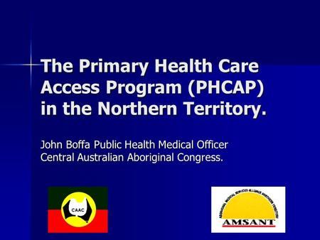 The Primary Health Care Access Program (PHCAP) in the Northern Territory. John Boffa Public Health Medical Officer Central Australian Aboriginal Congress.