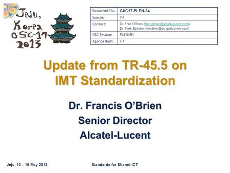 Jeju, 13 – 16 May 2013Standards for Shared ICT Update from TR-45.5 on IMT Standardization Dr. Francis O'Brien Senior Director Alcatel-Lucent Document No: