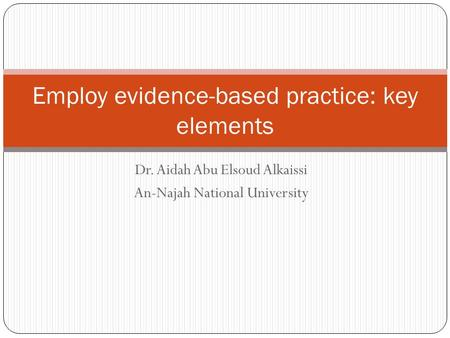 Dr. Aidah Abu Elsoud Alkaissi An-Najah National University Employ evidence-based practice: key elements.