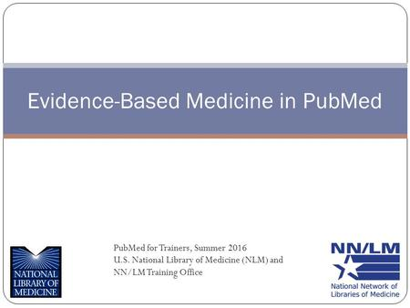 Evidence-Based Medicine in PubMed PubMed for Trainers, Summer 2016 U.S. National Library of Medicine (NLM) and NN/LM Training Office.