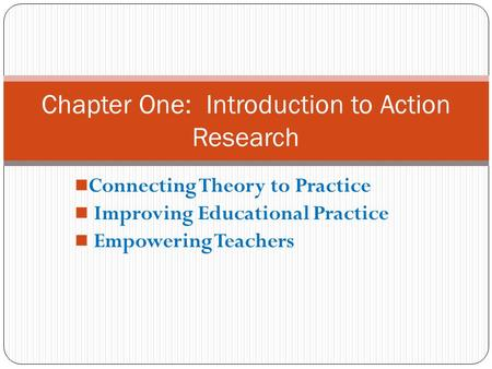 Connecting Theory to Practice Improving Educational Practice Empowering Teachers Chapter One: Introduction to Action Research.