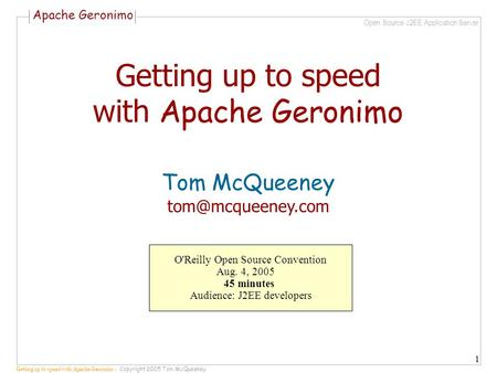 Apache Geronimo Open Source J2EE Application Server Getting up to speed with Apache Geronimo - Copyright 2005 Tom McQueeney 1 Getting up to speed with.