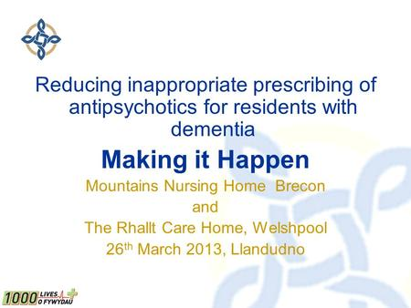 Reducing inappropriate prescribing of antipsychotics for residents with dementia Making it Happen Mountains Nursing Home Brecon and The Rhallt Care Home,