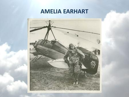 AMELIA EARHART Famous Amelia Earhart became famous because she was an amazing pilot.