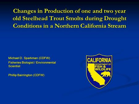 Changes in Production of one and two year old Steelhead Trout Smolts during Drought Conditions in a Northern California Stream Michael D. Sparkman (CDFW)