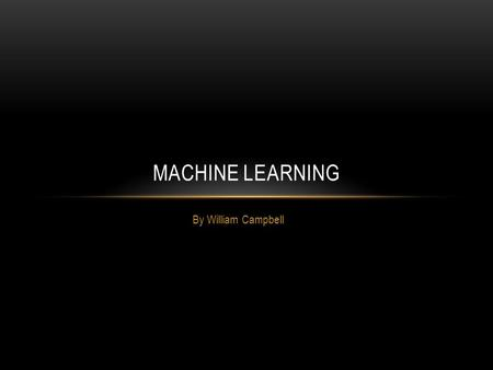 By William Campbell MACHINE LEARNING. OVERVIEW What is machine learning? Human decision-making Learning algorithms Applications.