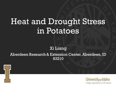 Heat and Drought Stress in Potatoes Xi Liang Aberdeen Research & Extension Center, Aberdeen, ID 83210.