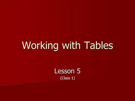 Working with Tables Lesson 5 (Class 1). Objectives (Day 1) Create a table to organize text within a document Create a table to organize text within a.