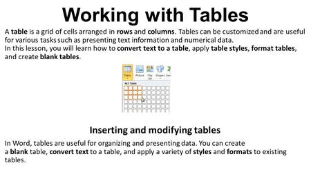 Working with Tables A table is a grid of cells arranged in rows and columns. Tables can be customized and are useful for various tasks such as presenting.
