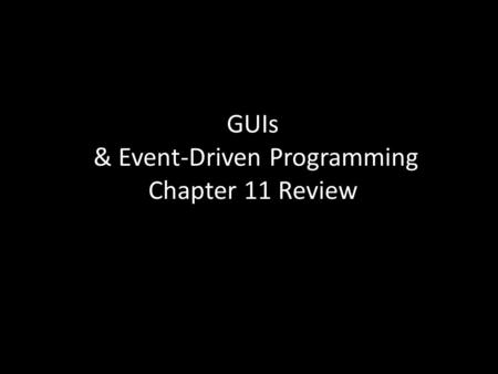 GUIs & Event-Driven Programming Chapter 11 Review.