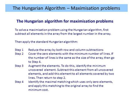 The Hungarian Algorithm – Maximisation problems The Hungarian algorithm for maximisation problems To solve a maximisation problem using the Hungarian algorithm,