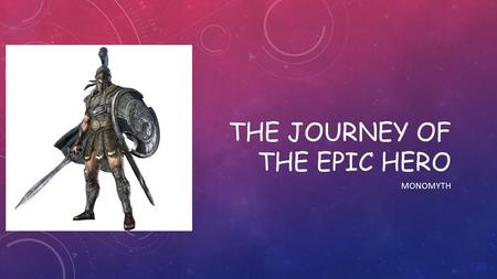 THE JOURNEY OF THE EPIC HERO MONOMYTH. HERO'S JOURNEY The Hero's Journey is a pattern that appears in adventure stories from around the world. In spite.