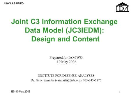 UNCLASSIFIED ES-10 May 20061 Joint C3 Information Exchange Data Model (JC3IEDM): Design and Content Prepared for IAM WG 10 May 2006 INSTITUTE FOR DEFENSE.