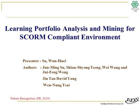 Intelligent Database Systems Lab N.Y.U.S.T. I. M. Learning Portfolio Analysis and Mining for SCORM Compliant Environment Pattern Recognition (PR, 2010)